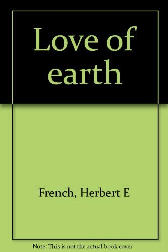 Love of earth: French, Herbert E