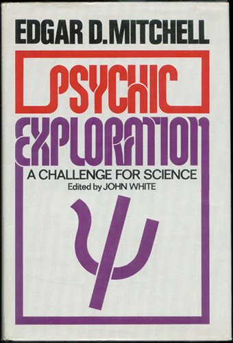 Psychic Exploration : A Challenge for Science: Edgar D. Mitchell;