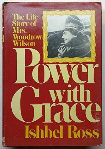 Power with Grace: The Life Story of Mrs. Woodrow Wilson: Ross, Ishbel