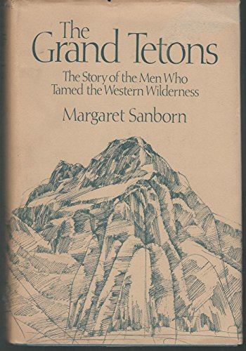 The Grand Tetons: The Story of the Men Who Tamed the Western Wilderness.: SANBORN, Margaret.