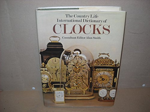 The Country Life International Dictionary of Clocks: Smith, Alan, ed.