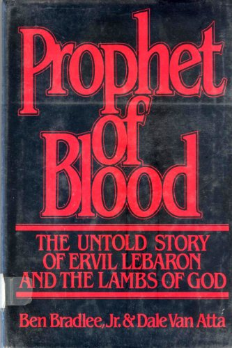 PROPHET OF BLOOD the Untold Story of Ervil Lebaron and the Lambs of God: BRADLEE, JR., BEN & DALE ...