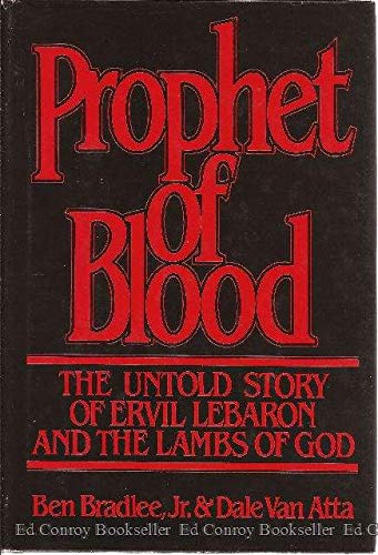Prophet of Blood: The Untold Story of Ervil Lebaron and the Lambs of God: Ben Bradlee Jr.