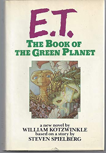 E. T, the Book of the Green Planet : a New Novel / by William Kotzwinkle ; Based on a Story by...