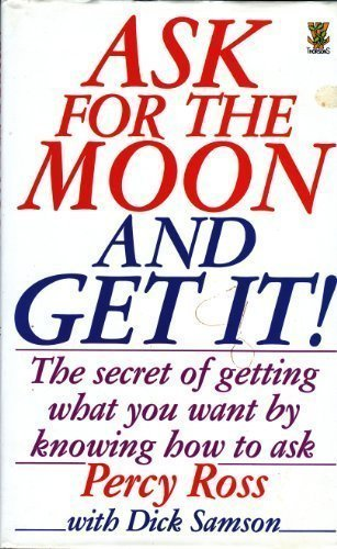 Ask for the Moon - And Get It!: The Secret to Getting What You Want by Knowing How to Ask