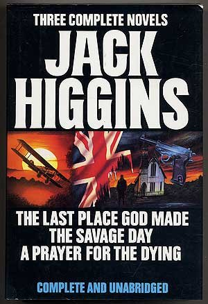 Three Complete Novels: Jack Higgins -The Last Place God Made/the Savage Day/a Prayer for ...