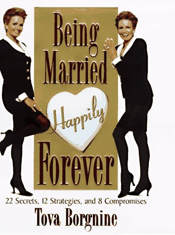 Being Married Happily Forever : 22 Secrets, 12 Strategies, & 8 Compromises: Borgnine, Tova