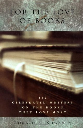 For the Love of Books: 115 Celebrated Writers on the Books They Love Most: Shwartz, Ronald R., ...