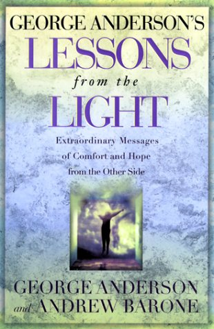 George Anderson's Lessons from the Light: Extraordinary Messages of Comfort and Hope from the ...