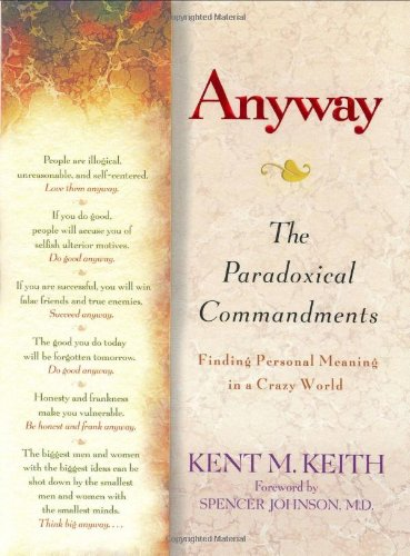 Anyway: The Paradoxical Commandments: Finding Personal Meaning: Kent M. Keith