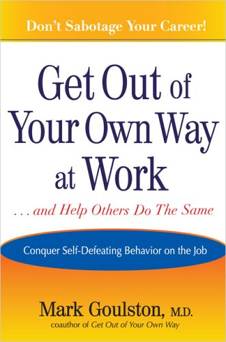Get Out of Your Own Way at Work: Overcoming Self - Defeating Behavior on the Job
