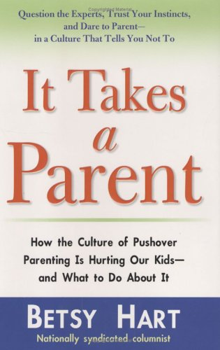 It Takes A Parent: How The Culture Of Pushover Parenting Is Hurting Our Kids And What To Do About It