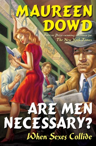 Are Men Necessary?: When Sexes Collide: Dowd, Maureen