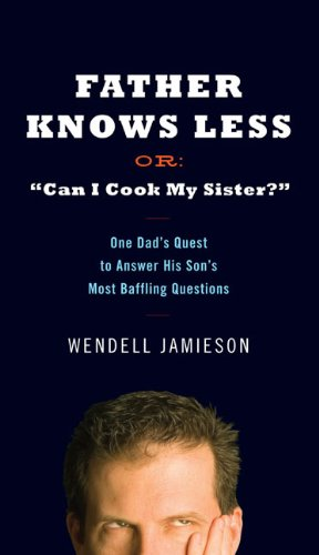 "9780399154423: Father Knows Less or ""Can I Cook My Sister?"": One Dad's Quest to Answer His Son's Most Baffling Questions"