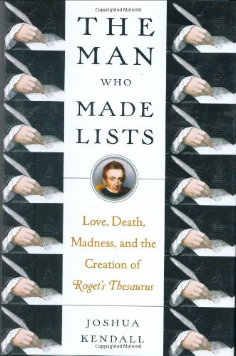 The Man Who Made Lists: Love, Death, Madness, and the Creation of Roget's Thesaurus: Kendall, ...