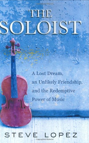 The Soloist: A Lost Dream, an Unlikely Friendship, and the Redemptive Power of Music: Lopez, Steve