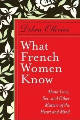 What French Women Know: About Love, Sex,: Ollivier, Debra