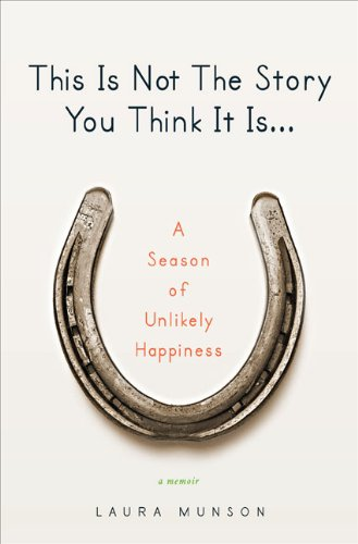 This Is Not The Story You Think It Is: A Season of Unlikely Happiness: Munson, Laura