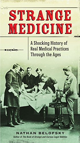 Strange Medicine: A Shocking History of Real Medical Practices Through the Ages: Belofsky, Nathan
