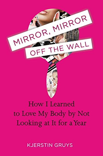 9780399160172: Mirror, Mirror Off the Wall: How I Learned to Love My Body by Not Looking at It for a Year