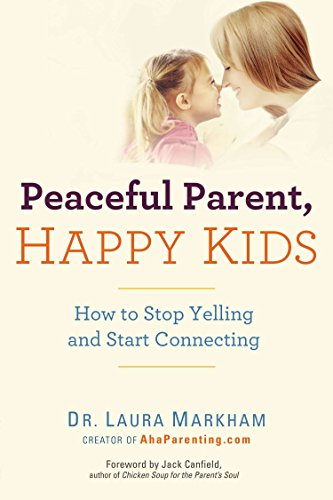 Peaceful Parent, Happy Kids: How to Stop Yelling and Start Connecting: Laura Markham
