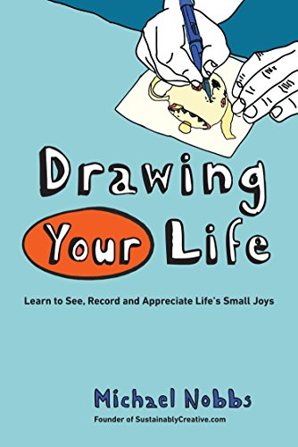 Drawing Your Life: Learn to See, Record, and Appreciate Life's Small Joys: Nobbs, Michael