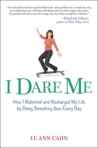 I Dare Me: How I Rebooted and Recharged My Life by Doing Something New Every Day: Lu Ann Cahn