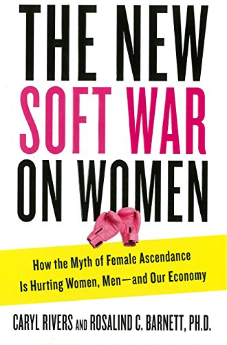 The New Soft War on Women: How the Myth of Female Ascendance Is Hurting Women, Men--and Our Economy (0399163336) by Caryl Rivers; Rosalind C. Barnett