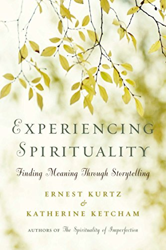 Experiencing Spirituality: Finding Meaning Through Storytelling: Kurtz, Ernest, Ketcham, Katherine