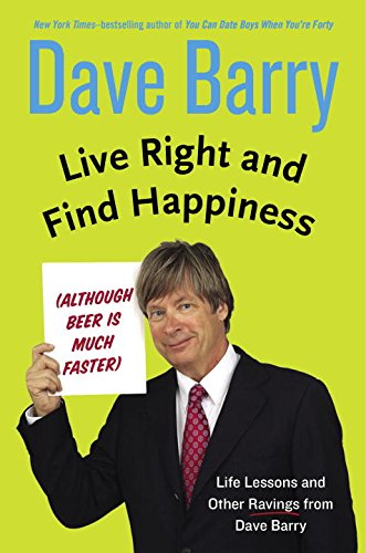 9780399165955: Live Right and Find Happiness (Although Beer is Much Faster): Life Lessons and Other Ravings from Dave Barry
