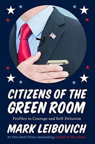 Citizens of the Green Room: Profiles in Courage and Self-Delusion: Leibovich, Mark