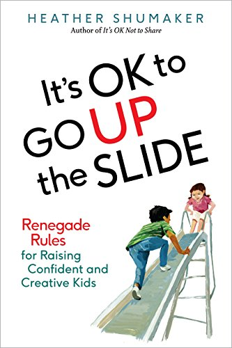 9780399172007: It's OK to Go Up the Slide: Renegade Rules for Raising Confident and Creative Kids