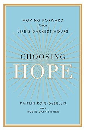 Choosing Hope: Moving Forward from Life's Darkest Hours: Roig-Debellis, Kaitlin; Fisher, Robin...