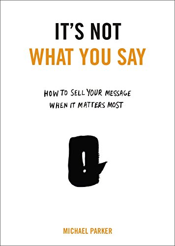 9780399175435: It's Not What You Say: How to Sell Your Message When It Matters Most