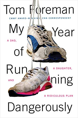 My Year of Running Dangerously: A Dad, a Daughter, and a Ridiculous Plan: Foreman, Tom