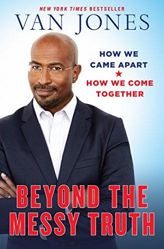 Beyond the Messy Truth: How We Came Apart, How We Come Together: Van Jones