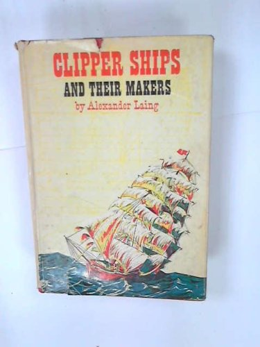 Clipper Ships and Their Makers,: Laing, Alexander Kinman,