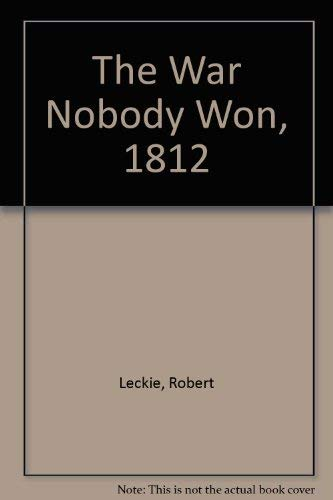 The War Nobody Won, 1812 (0399204067) by Leckie, Robert