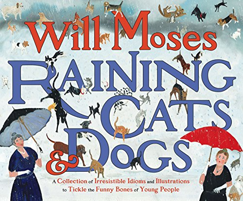 9780399242335: Raining Cats and Dogs: A Collection of Irresistible Idioms and Illustrations to Tickle the Funny Bones of Young People