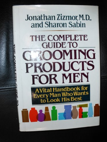 The complete guide to grooming products for men: A vital handbook for every man who wants to look ...