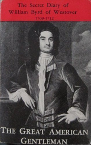 The Great American Gentleman: William Byrd of Westover in Virginia--His Secret Diary for the Years ...