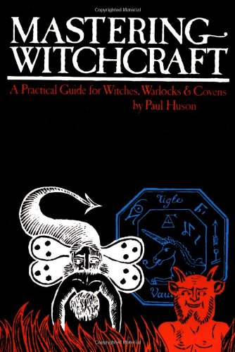 Mastering Witchcraft: A Practical Guide for Witches, Warlocks & Covens: Paul Huson