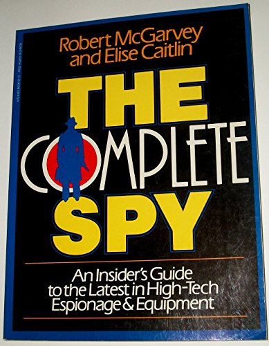 THE COMPLETE SPY; AN INSIDER'S GUIDE TO THE LATEST IN HIGH-TECH ESPIONAGE & EQUIPMENT