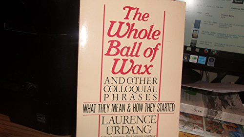 The Whole Ball of Wax and Other Colloquial Sayings: What They Mean & How They Started: Laurence...