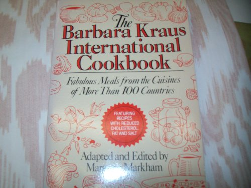 The Barbara Kraus International Cookbook: Fabulous Meals from the Cuisines of More Than 100 ...