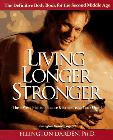 Living Longer Stronger: The 6-Week Plan to Enhance and Extend Your Years Over 40: Darden, Ellington