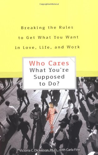 Who Cares What You're Supposed to Do? Breaking the Rules to Get What You Want in Love, Life, and Work (9780399529993) by Dickerson, Victoria C.; Fine, Carla