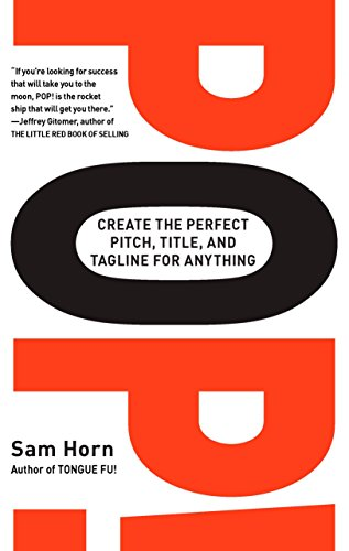Pop!: Create the Perfect Pitch, Title, and Tagline for Anything: Sam Horn