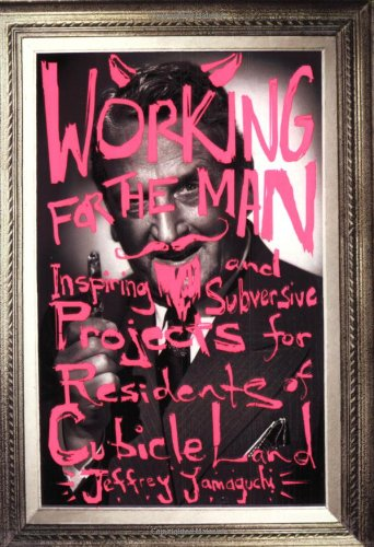 Working for the Man: Inspiring and Subversive Projects for Residents of Cubicle Land: Yamaguchi, ...