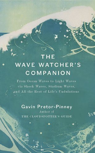 The Wave Watcher's Companion: From Ocean Waves to Light Waves via Shock Waves, Stadium Waves, andAll the Rest of Life's Undulations (0399534261) by Gavin Pretor-Pinney